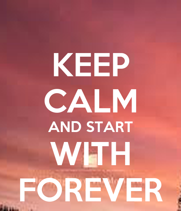 KEEP CALM AND START WITH FOREVER