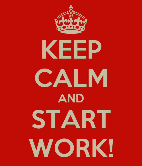 KEEP CALM AND START WORK!