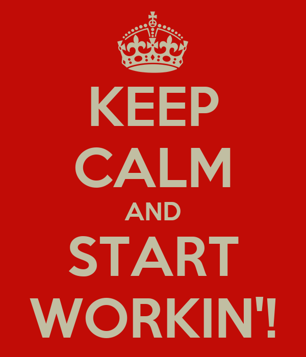 KEEP CALM AND START WORKIN'!
