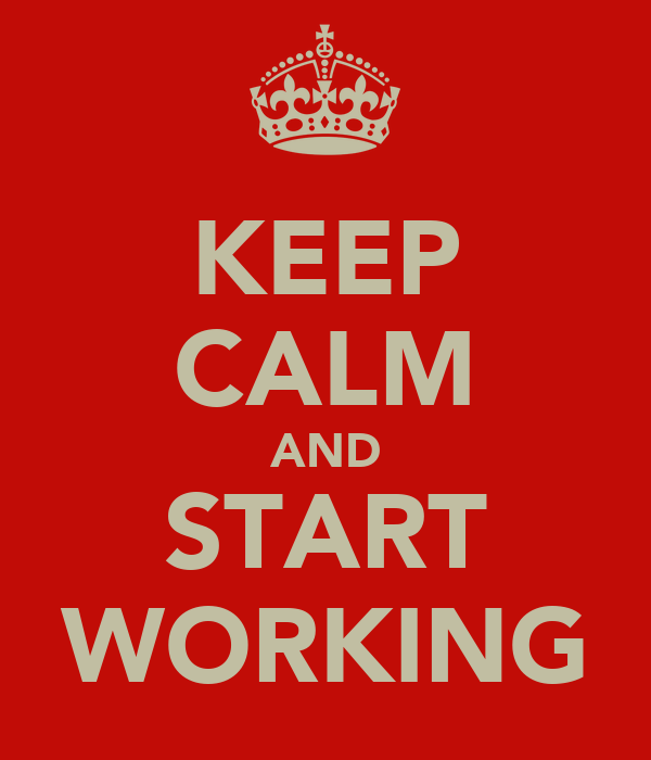 KEEP CALM AND START WORKING