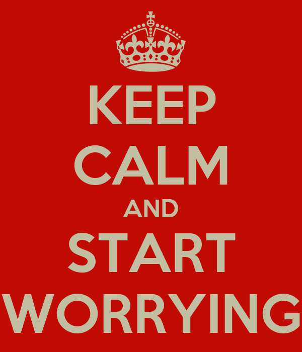 KEEP CALM AND START WORRYING