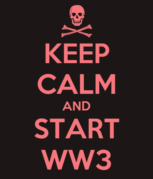 KEEP CALM AND START WW3