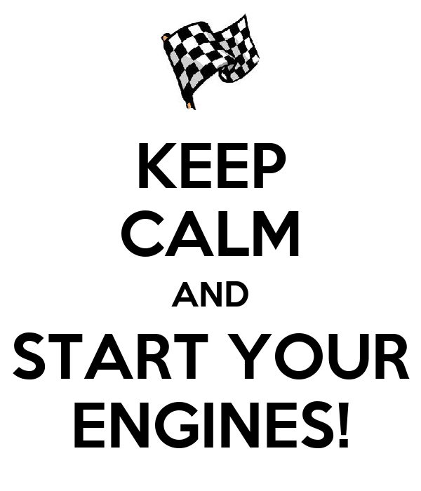 KEEP CALM AND START YOUR ENGINES!