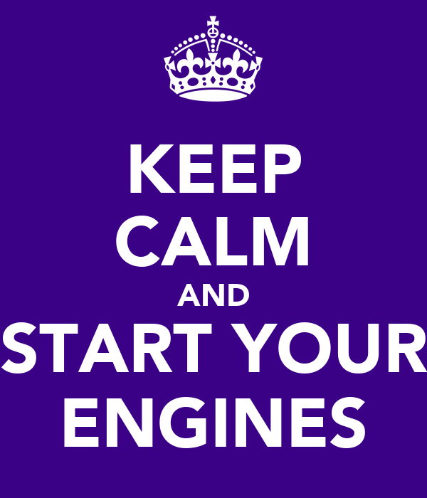 KEEP CALM AND START YOUR ENGINES