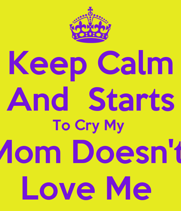 Keep Calm  And  Starts  To Cry My  Mom Doesn't  Love Me