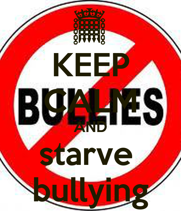 KEEP CALM AND starve  bullying