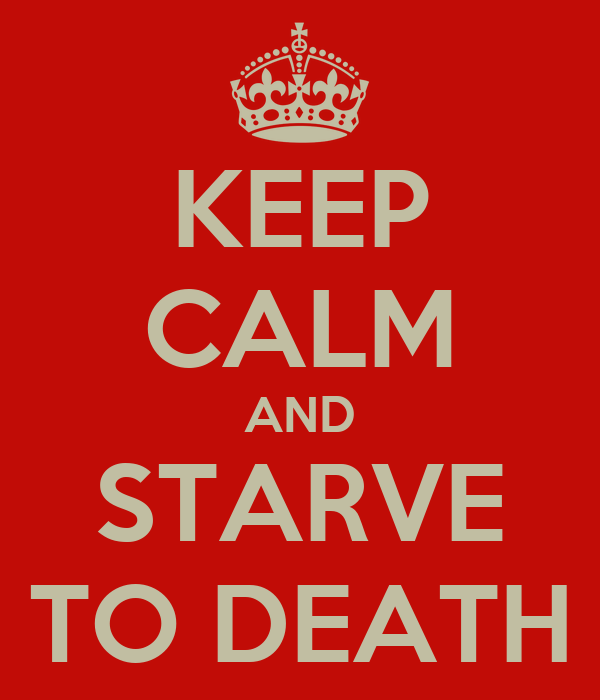KEEP CALM AND STARVE TO DEATH