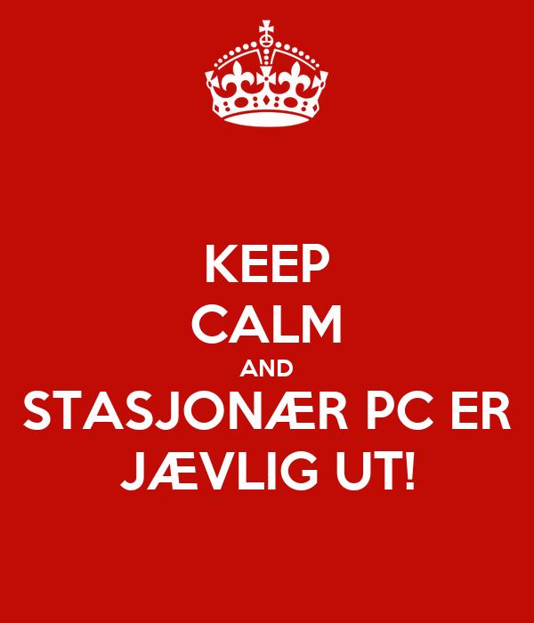 KEEP CALM AND STASJONÆR PC ER JÆVLIG UT!