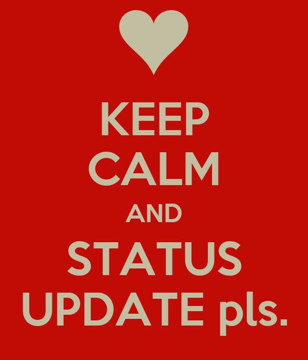 KEEP CALM AND STATUS UPDATE pls.
