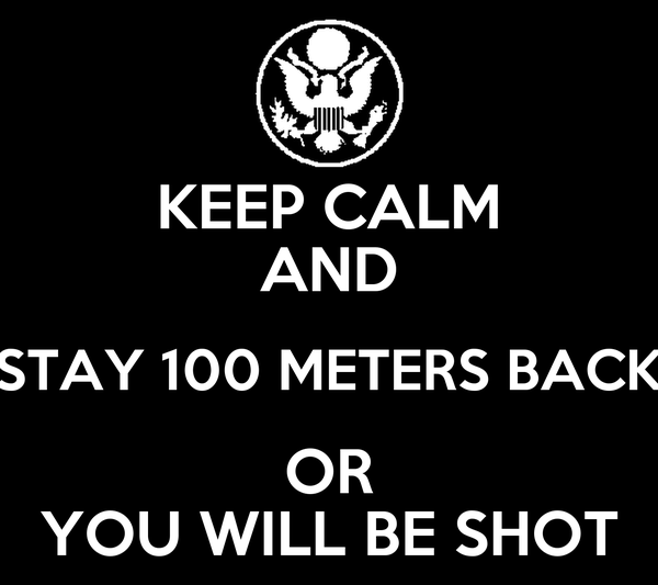KEEP CALM AND STAY 100 METERS BACK  OR  YOU WILL BE SHOT