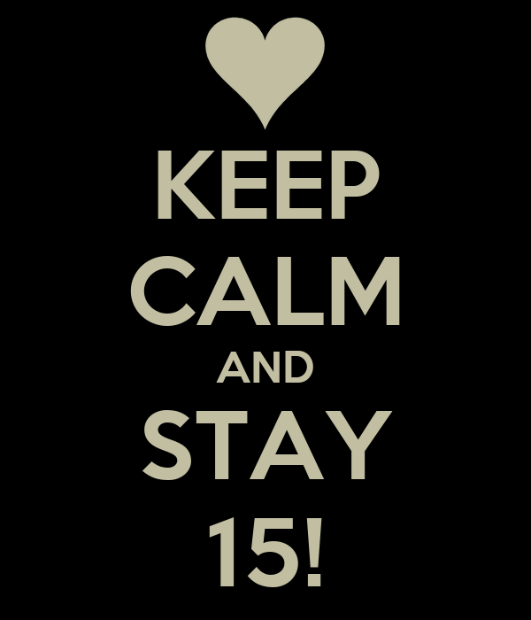 KEEP CALM AND STAY 15!