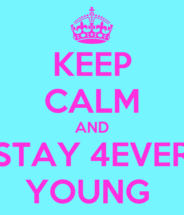 KEEP CALM AND STAY 4EVER YOUNG