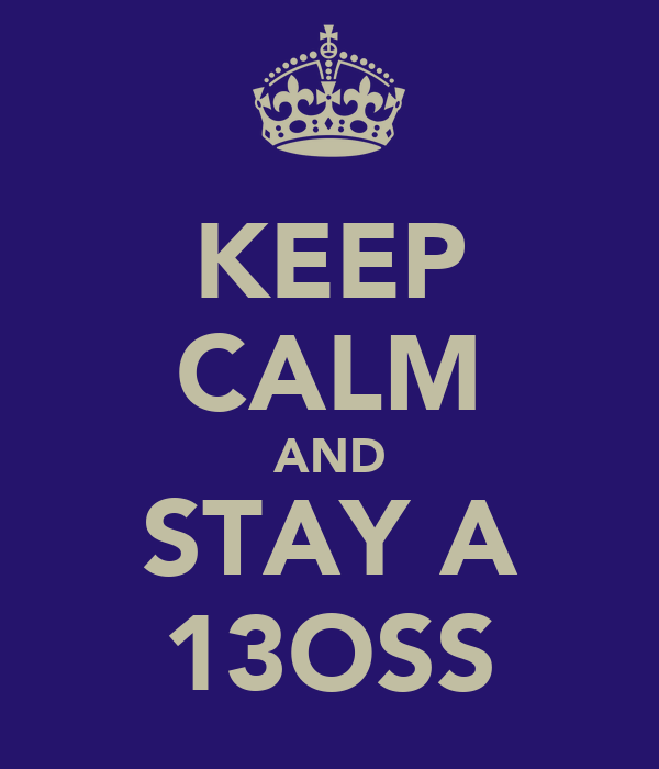 KEEP CALM AND STAY A 13OSS