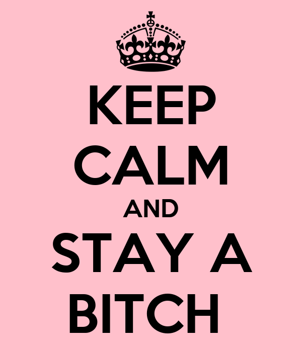 KEEP CALM AND STAY A BITCH