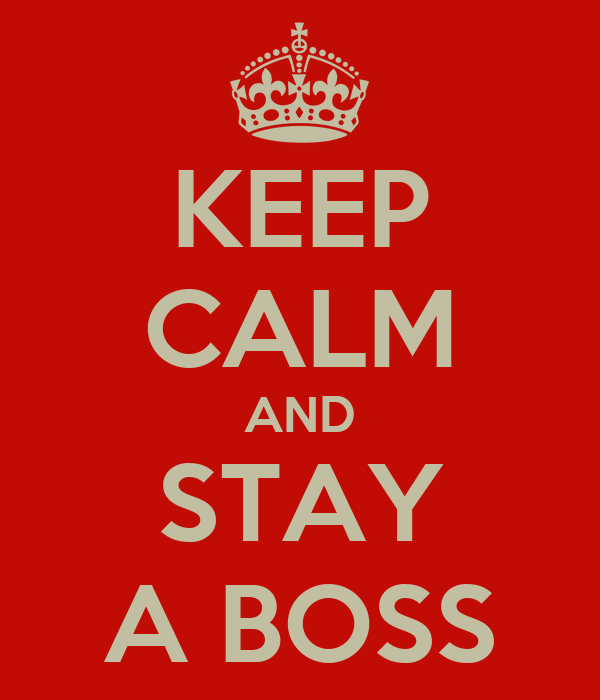 KEEP CALM AND STAY A BOSS