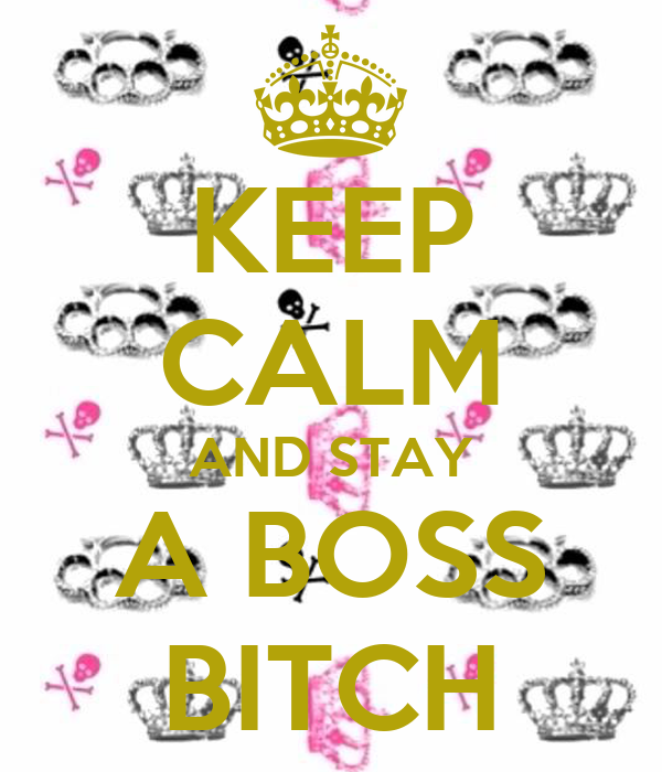 KEEP CALM AND STAY A BOSS BITCH