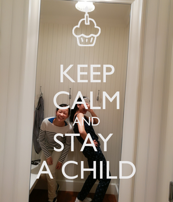 KEEP CALM AND STAY  A CHILD
