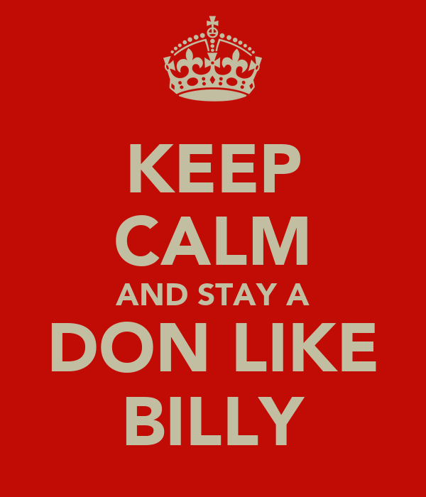 KEEP CALM AND STAY A DON LIKE BILLY