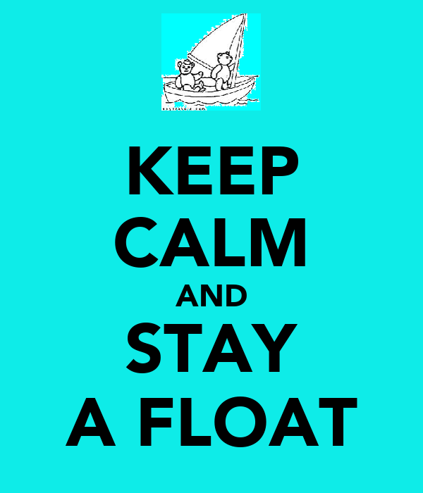 KEEP CALM AND STAY A FLOAT