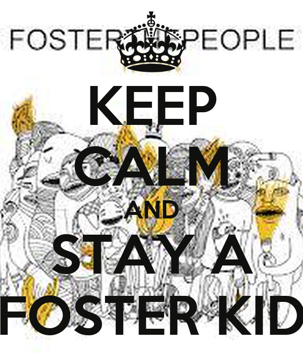 KEEP CALM AND STAY A FOSTER KID