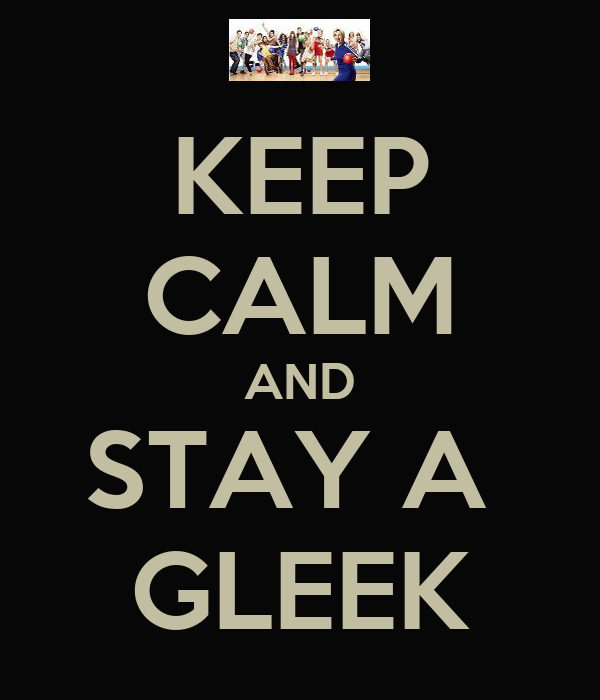 KEEP CALM AND STAY A  GLEEK
