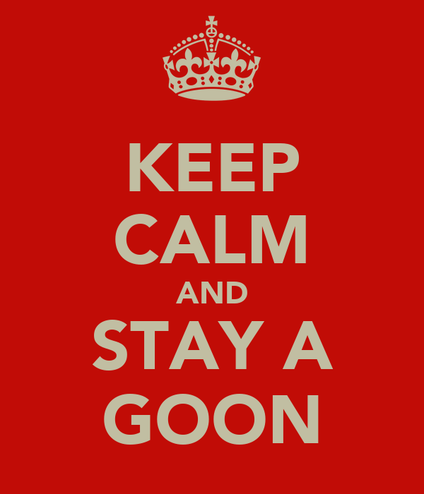 KEEP CALM AND STAY A GOON