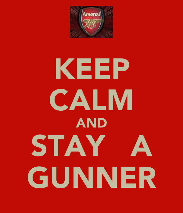 KEEP CALM AND STAY   A GUNNER