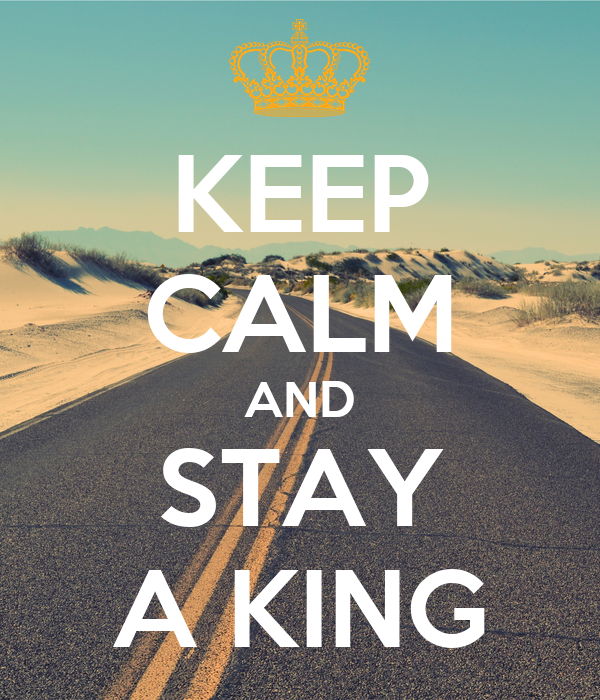 KEEP CALM AND STAY A KING