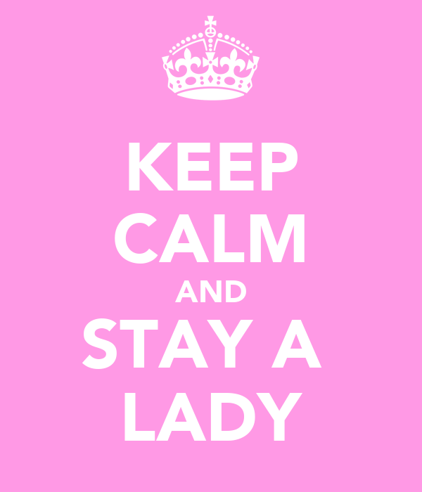 KEEP CALM AND STAY A  LADY