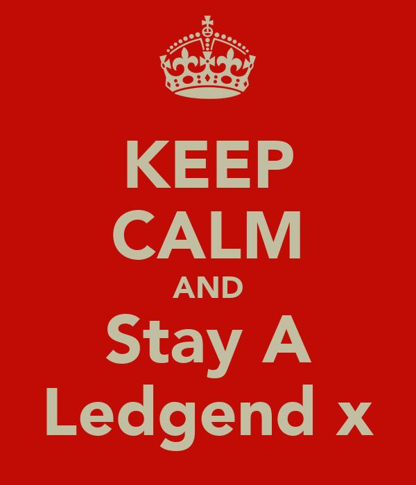KEEP CALM AND Stay A Ledgend x