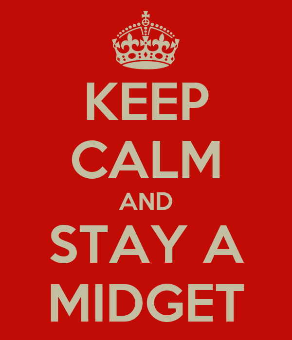 KEEP CALM AND STAY A MIDGET