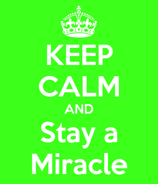 KEEP CALM AND Stay a Miracle