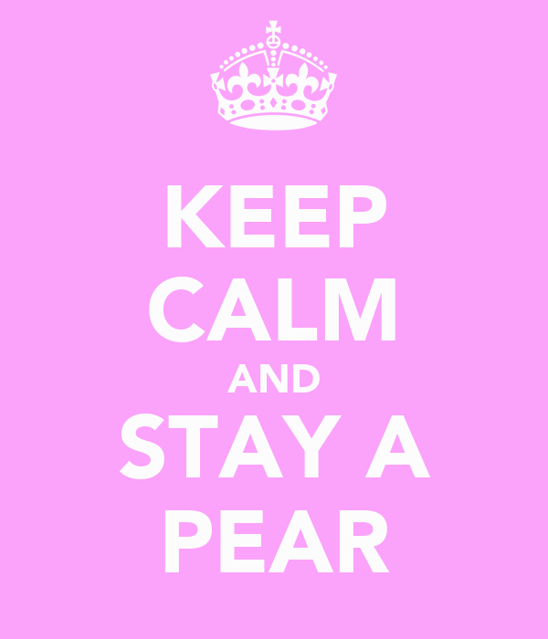 KEEP CALM AND STAY A PEAR