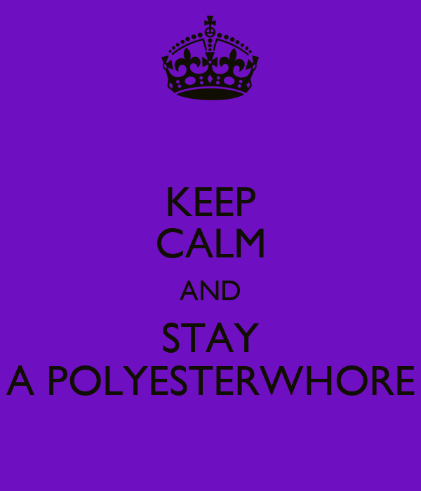 KEEP CALM AND STAY A POLYESTERWHORE