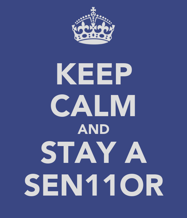 KEEP CALM AND STAY A SEN11OR
