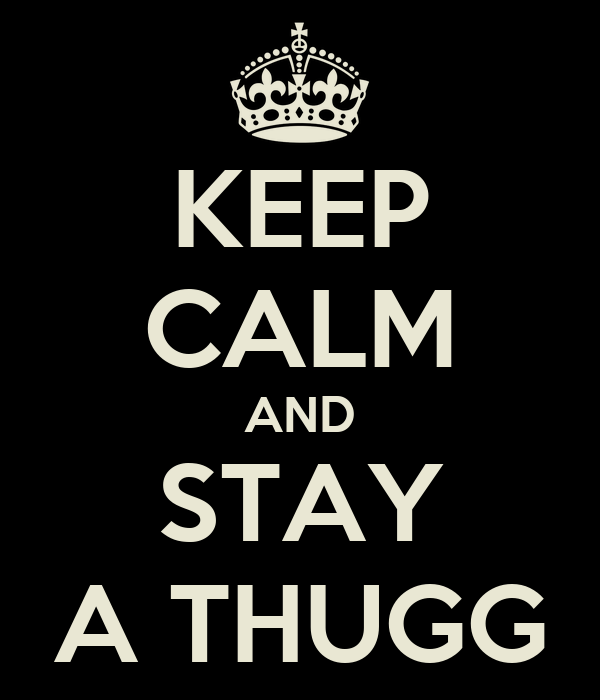 KEEP CALM AND STAY A THUGG