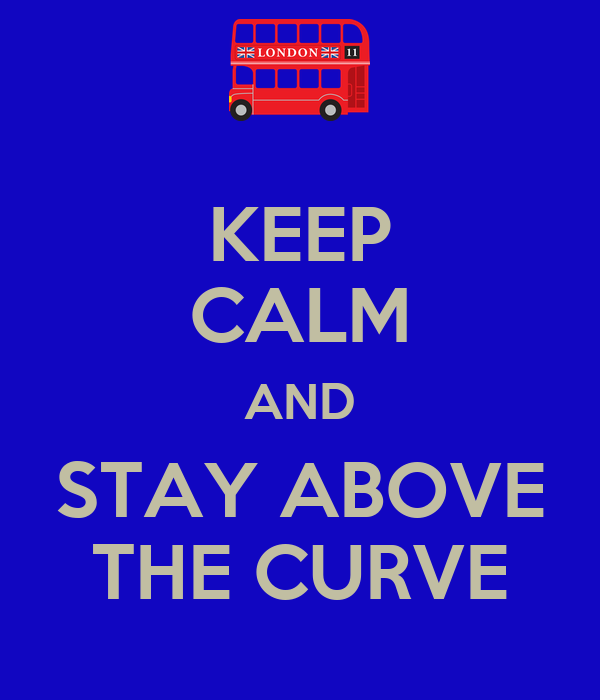 KEEP CALM AND STAY ABOVE THE CURVE