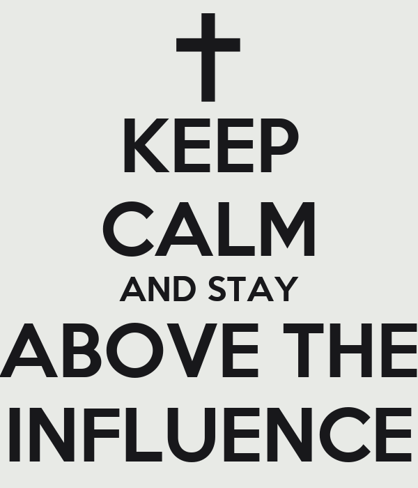 KEEP CALM AND STAY ABOVE THE INFLUENCE