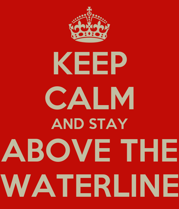 KEEP CALM AND STAY ABOVE THE WATERLINE