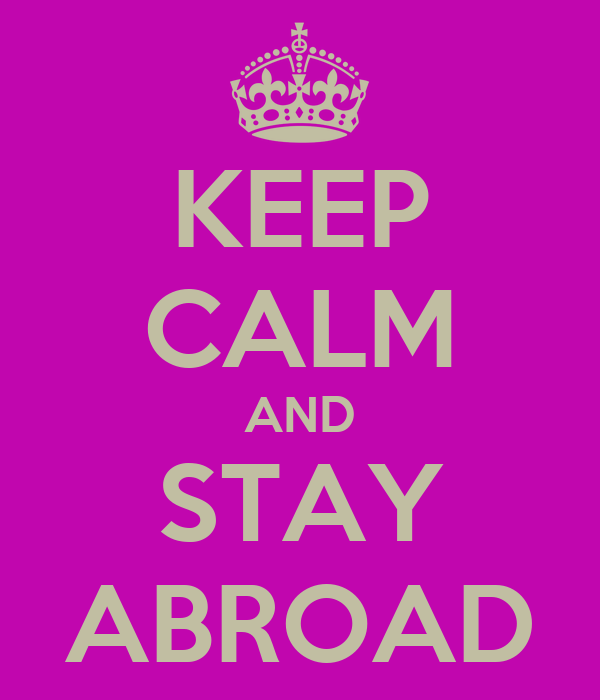 KEEP CALM AND STAY ABROAD