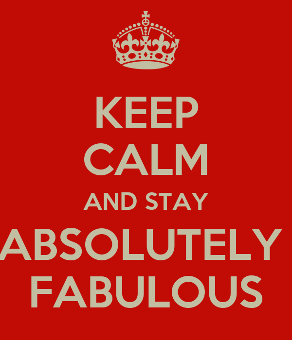KEEP CALM AND STAY ABSOLUTELY  FABULOUS
