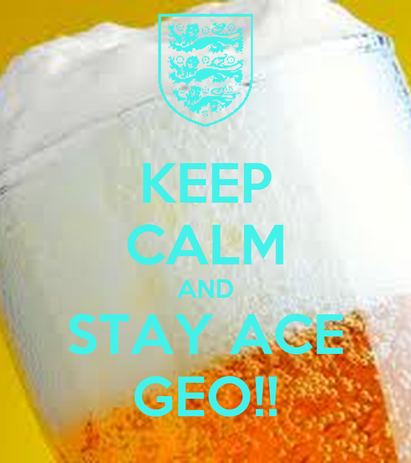 KEEP CALM AND STAY ACE GEO!!