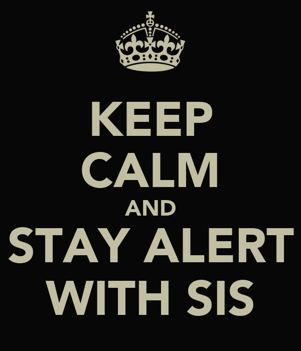 KEEP CALM AND STAY ALERT WITH SIS