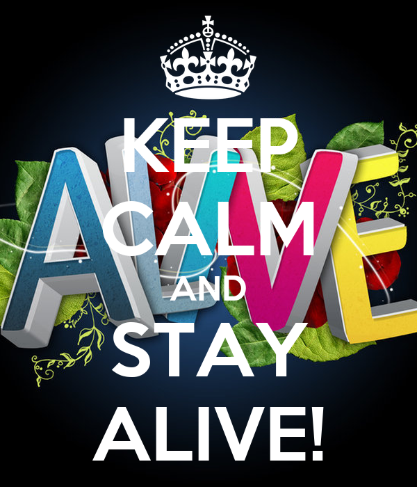 KEEP CALM AND STAY ALIVE!