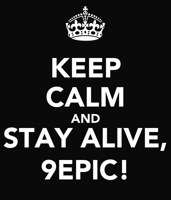 KEEP CALM AND STAY ALIVE, 9EPIC!