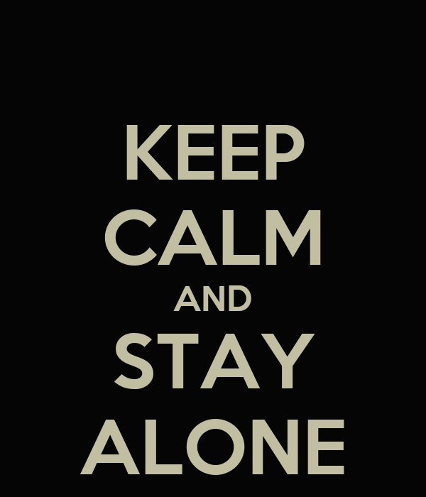 KEEP CALM AND STAY ALONE