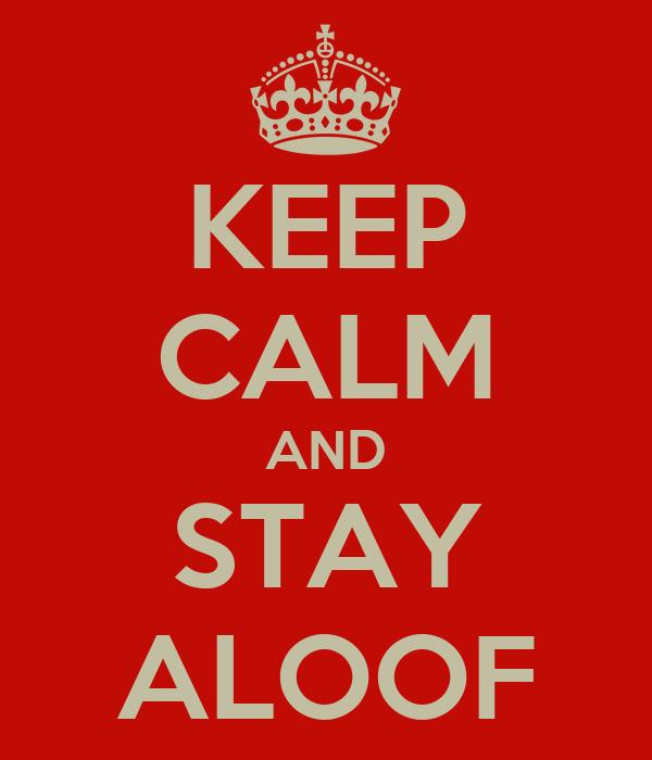 KEEP CALM AND STAY ALOOF