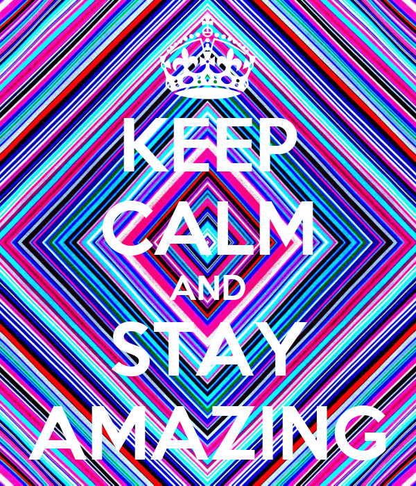 KEEP CALM AND STAY AMAZING