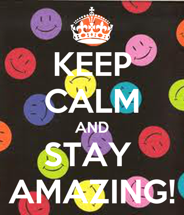 KEEP CALM AND STAY  AMAZING!