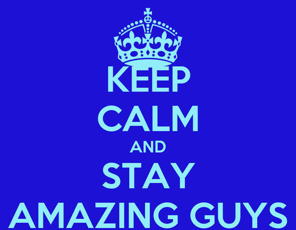 KEEP CALM AND STAY AMAZING GUYS